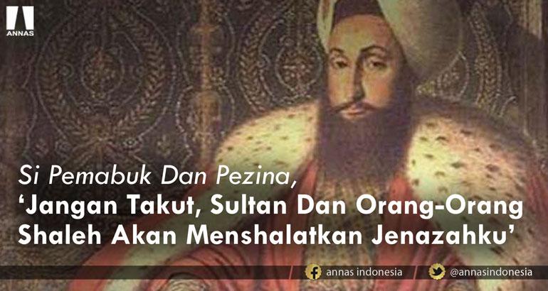 Si Pemabuk Dan Pezina, 'Jangan Takut, Sultan Dan Orang-Orang Shaleh Akan Menshalatkan Jenazahku'
