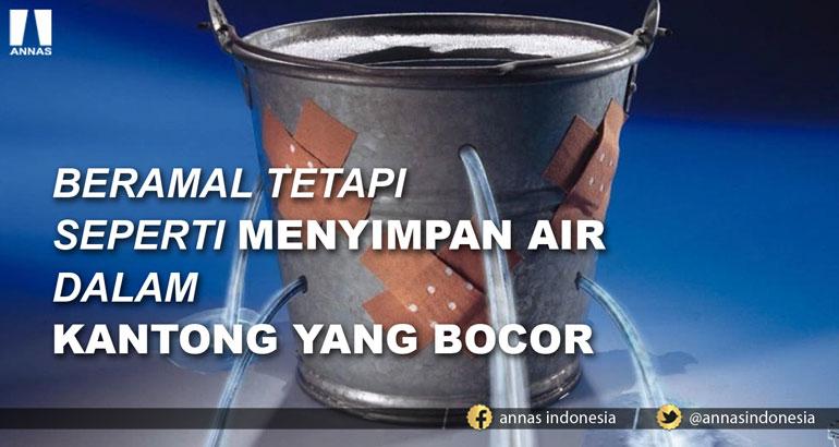 BERAMAL TETAPI SEPERTI MENYIMPAN AIR DALAM KANTONG YANG BOCOR