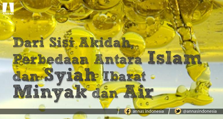 SISI AKIDAH ; PERBEDAAN ISLAM DAN SYIAH IBARAT MINYAK DAN AIR