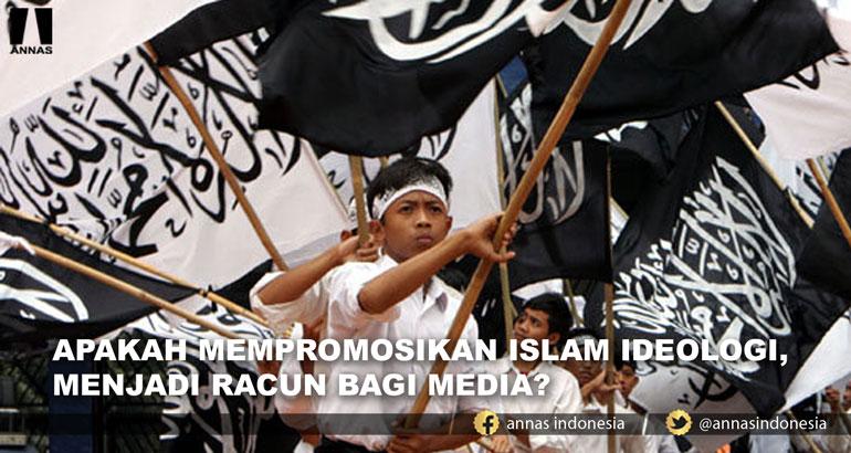 APAKAH MEMPROMOSIKAN ISLAM IDEOLOGI, MENJADI RACUN BAGI MEDIA?
