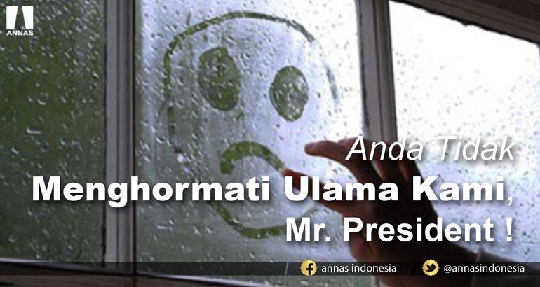 ANDA TIDAK MENGHORMATI ULAMA KAMI, MR. PRESIDENT !