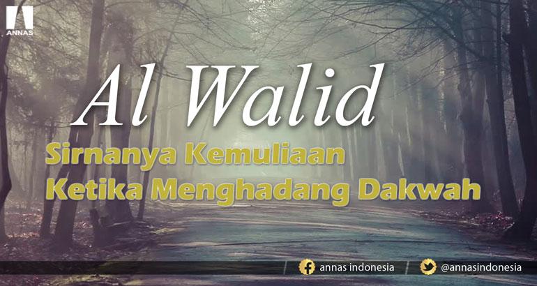 AL WALID, Sirnanya Kemuliaan Ketika Menghadang Dakwah