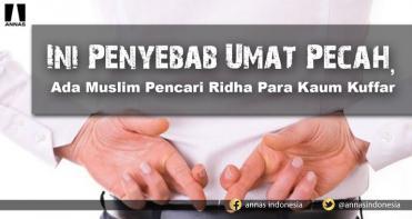 Ini Penyebab Umat Pecah, Ada Muslim Pencari Ridha Para Kaum Kuffar