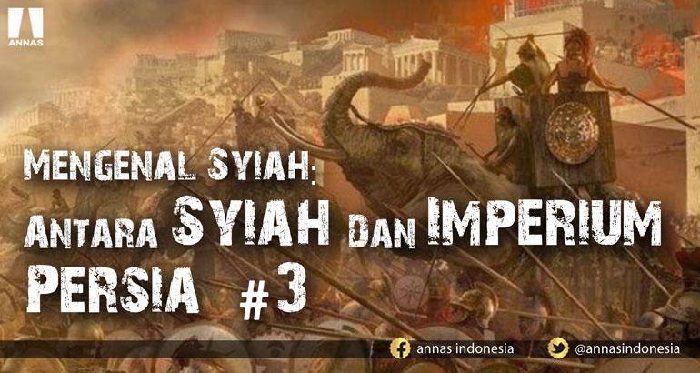 MENGENAL SYIAH: ANTARA SYIAH DAN IMPERIUM PERSIA (bag 3)
