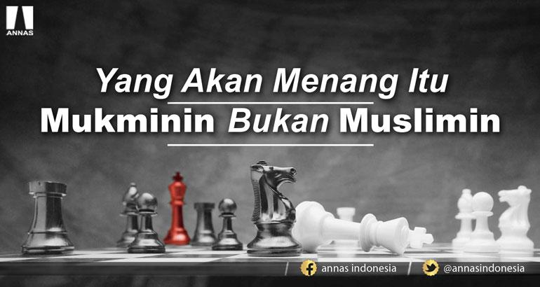 YANG AKAN MENANG ITU MUKMININ BUKAN MUSLIMIN